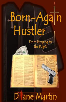 Born-Again Hustler: From Pimping to the Pulpit... - Martin, Diane