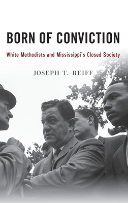 Born of Conviction: White Methodists and Mississippi's Closed Society - Reiff, Joseph T