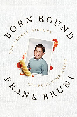 Born Round: The Secret History of a Full-Time Eater - Bruni, Frank