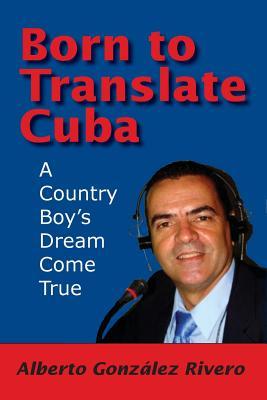 Born to Translate Cuba - Rivero, Alberto Gonzalez, and Gonzaalez Rivero, Alberto