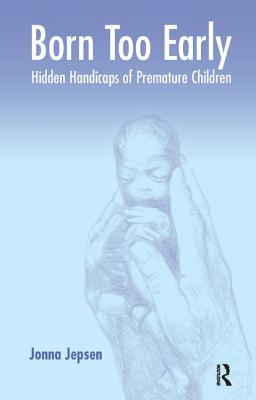Born Too Early: Hidden Handicaps of Premature Children - Jepsen, Jonna, and Martin, Helen (Translated by), and Greisen, Gorm (Foreword by)