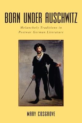 Born Under Auschwitz: Melancholy Traditions in Postwar German Literature - Cosgrove, Mary