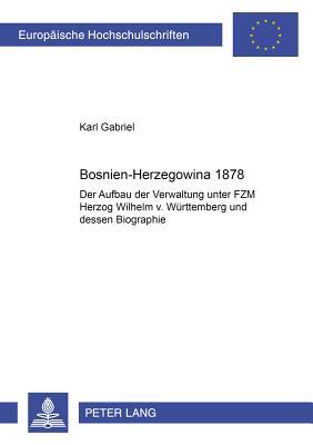 Bosnien-Herzegowina 1878: Der Aufbau Der Verwaltung Unter Fzm Herzog Wilhelm V. Wuerttemberg Und Dessen Biographie - Gabriel, Karl