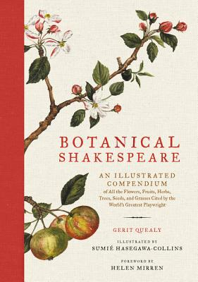 Botanical Shakespeare: An Illustrated Compendium of All the Flowers, Fruits, Herbs, Trees, Seeds, and Grasses Cited by the World's Greatest Playwright - Quealy, Gerit, and Collins, Sumie Hasegawa, and Mirren, Helen (Foreword by)
