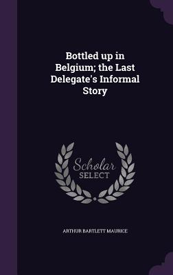 Bottled Up in Belgium; The Last Delegate's Informal Story - Maurice, Arthur Bartlett
