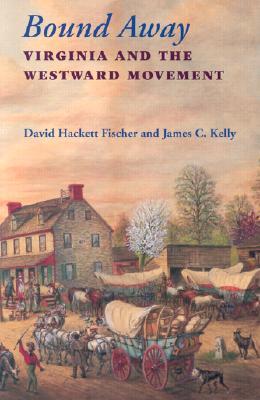 Bound Away: Virginia and the Westward Movement - Fischer, David Hackett, and Kelly, James C