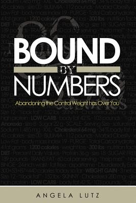 Bound by Numbers: Abandoning the Control Weight Has Over You - Lutz, Angela