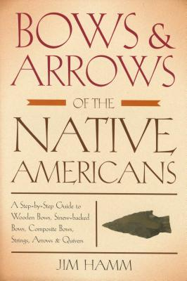 Bows & Arrows of the Native Americans: A Step-By-Step Guide to Wooden Bows, Sinew-Backed Bows, Composite Bows, Strings, Arrows & Quivers - Hamm, Jim