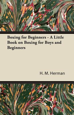 Boxing for Beginners - A Little Book on Boxing for Boys and Beginners - Herman, H M