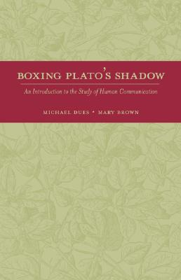 Boxing Plato's Shadow: An Introduction to the Study of Human Communication - Dues, Michael, and Brown, Mary, and Dues Michael