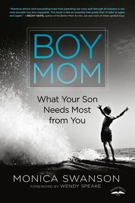 Boy Mom: What Your Son Needs Most from You - Swanson, Monica, and Speake, Wendy (Foreword by)