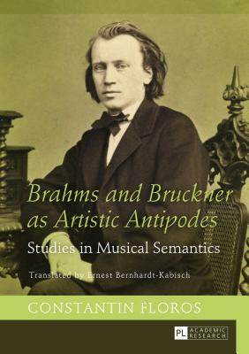 Brahms and Bruckner as Artistic Antipodes: Studies in Musical Semantics - Bernhardt-Kabisch, Ernest (Translated by), and Floros, Constantin