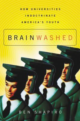 Brainwashed: How Universities Indoctrinate America's Youth - Shapiro, Ben