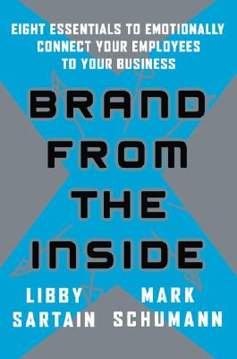 Brand from the Inside: Eight Essentials to Emotionally Connect Your Employees to Your Business - Sartain, Libby, and Schumann, Mark