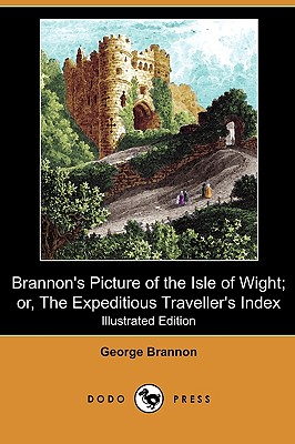 Brannon's Picture of the Isle of Wight; Or, the Expeditious Traveller's Index (Illustrated Edition) (Dodo Press) - Brannon, George