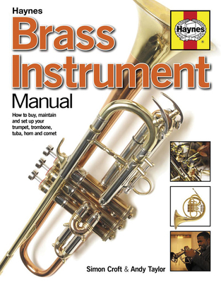 Brass Instrument Manual: How to Buy, Maintain and Set-up Your Trumpet, Trombone, Tuba, Horn and Cornet - Croft, Simon, and Taylor, Andy