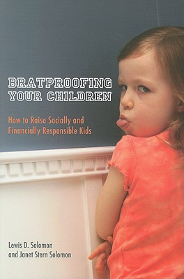 Bratproofing Your Children: How to Raise Socially and Financially Responsible Kids - Solomon, Lewis D, and Solomon, Janet Stern