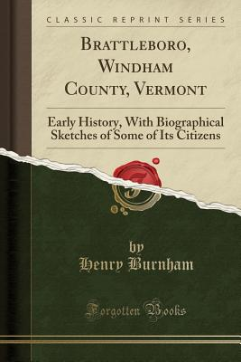 Brattleboro, Windham County, Vermont: Early History, with Biographical Sketches of Some of Its Citizens (Classic Reprint) - Burnham, Henry