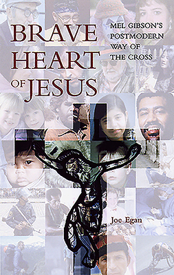 Brave Heart of Jesus: Mel Gibson's Postmodern Way of the Cross - Egan, Joseph