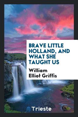 Brave Little Holland, and What She Taught Us - Griffis, William Elliot