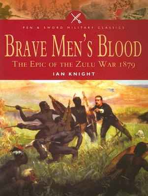 Brave Men's Blood: The Epic of the Zulu War, 1879 - Knight, Ian