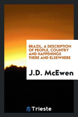 Brazil, a Description of People, Country and Happenings There and Elsewhere - McEwen, J D