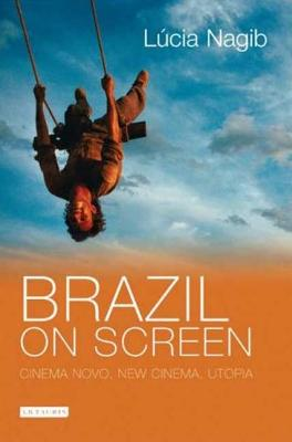Brazil on Screen: Cinema Novo, New Cinema, Utopia - Nagib, Lucia