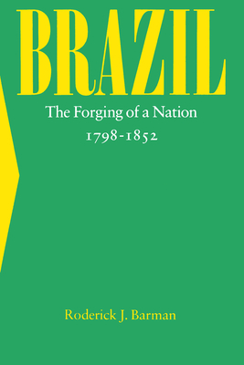 Brazil: The Forging of a Nation, 1798-1852 - Barman, Roderick J