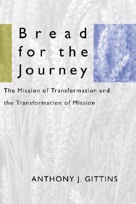 Bread for the Journey: The Mission of Transformation and the Transformation of Mission - Gittins, Anthony J