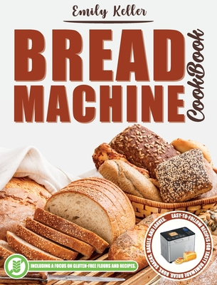 Bread Machine Cookbook: 200 Easy-To-Follow Recipes For Tasty Homemade Bread, Buns, Snacks, Bagels, and Loaves. Including a Focus on Gluten-Free Flours and Recipes. - Keller, Emily