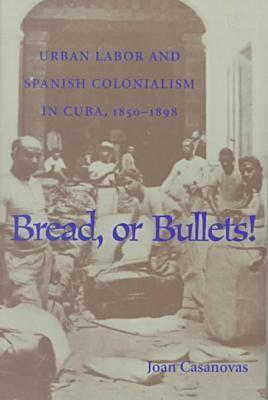 Bread or Bullets: Urban Labor and Spanish Colonialism in Cuba, 1850-1898 - Casanovas, Joan
