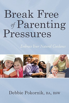 Break Free of Parenting Pressures: Embrace Your Natural Guidance - Debbie Pokornik, Ba Bsw