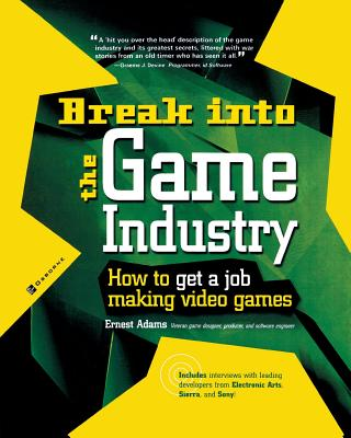 Break Into the Game Industry: How to Get a Job Making Video Games - Adams, Ernest