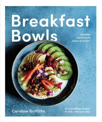 Breakfast Bowls: 52 Nourishing Recipes to Kickstart Your Day - Griffiths, Caroline