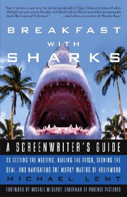 Breakfast with Sharks: A Screenwriter's Guide to Getting the Meeting, Nailing the Pitch, Signing the Deal, and Navigating the Murky Waters of Hollywood - Lent, Michael
