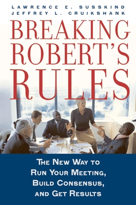 Breaking Robert's Rules: The New Way to Run Your Meeting, Build Consensus, and Get Results - Susskind, Lawrence E, and Cruikshank, Jeffrey L