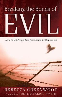 Breaking the Bonds of Evil: How to Set People Free from Demonic Oppression - Greenwood, Rebecca, and Smith, Eddie (Foreword by), and Smith, Alice (Foreword by)