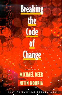 Breaking the Code of Change - Beer, Nohria, and Nohria, Nitin (Editor), and Beer, Michael (Editor)