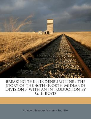 Breaking the Hindenburg Line: The Story of the 46th (North Midland) Division / With an Introduction by G. F. Boyd - Priestley, Raymond Edward