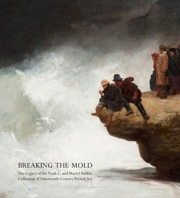 Breaking the Mold: The Legacy of Noah L. and Muriel S. Butkin Collection of Nineteenth-Century French Art - Weisberg, Gabriel P, Professor, and Appleyard, Kirsten (Contributions by), and Lemonedes, Heather (Contributions by)