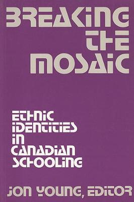 Breaking the Mosaic: Ethnic Identities in Canadian Schooling - Young, Jon (Editor)