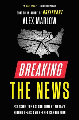 Breaking the News: Exposing the Establishment Media's Hidden Deals and Secret Corruption - Marlow, Alex