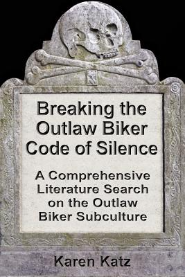 Breaking the Outlaw Biker Code of Silence: A Comprehensive Literature Search on the Outlaw Biker Subculture - Katz, Karen