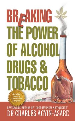 Breaking the Power of Alcohol, Drugs, and Tobacco - Agyin-Asare, Charles