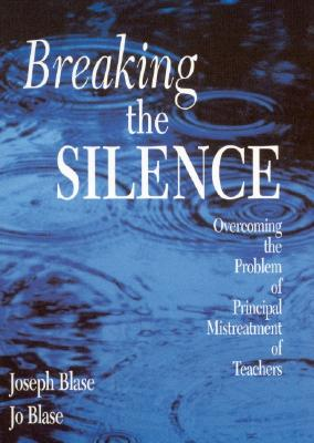 Breaking the Silence: Overcoming the Problem of Principal Mistreatment of Teachers - Blase, Joseph, and Blase, Rebajo R