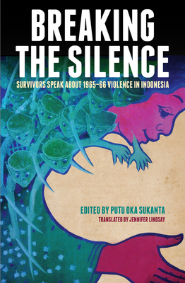 Breaking the Silence: Survivors Speak About 1965-66 Violence in Indonesia - Sukanta, Putu Oka, and Lindsay, Jennifer (Translated by)
