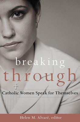 Breaking Through: Catholic Women Speak for Themselves - Alvare, Helen M (Editor)