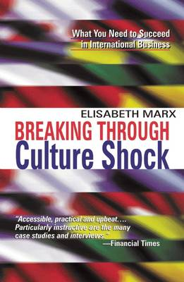 Breaking Through Culture Shock: What You Need to Succeed in International Business - Marx, Elisabeth