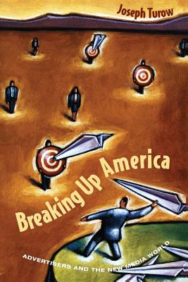 Breaking Up America: Advertisers and the New Media World - Turow, Joseph