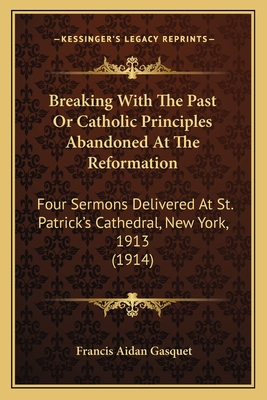 Breaking with the Past or Catholic Principles Abandoned at the Reformation: Four Sermons Delivered at St. Patrick's Cathedral, New York, 1913 (1914) - Gasquet, Francis Aidan